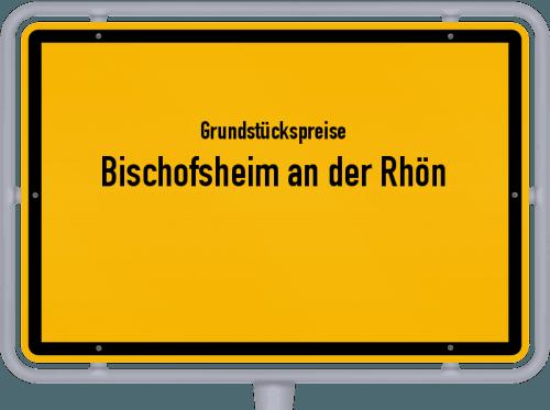Grundstückspreise Bischofsheim an der Rhön 2019