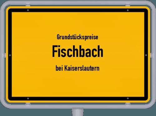 Grundstückspreise Fischbach (bei Kaiserslautern) 2019